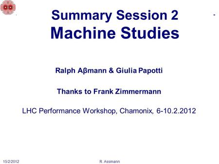 Summary Session 2 Machine Studies 15/2/2012 Ralph Aβmann & Giulia Papotti Thanks to Frank Zimmermann LHC Performance Workshop, Chamonix, 6-10.2.2012 R.