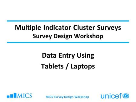 MICS Survey Design Workshop Multiple Indicator Cluster Surveys Survey Design Workshop Data Entry Using Tablets / Laptops.