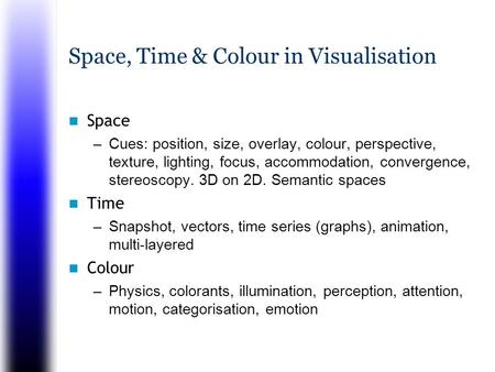Space, Time & Colour in Visualisation Space –Cues: position, size, overlay, colour, perspective, texture, lighting, focus, accommodation, convergence,