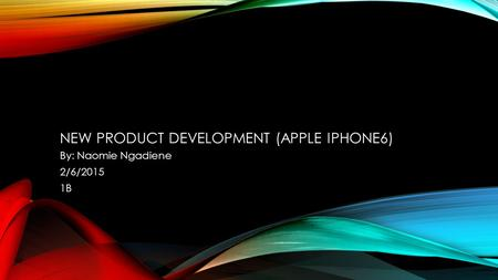 NEW PRODUCT DEVELOPMENT (APPLE IPHONE6) By: Naomie Ngadiene 2/6/2015 1B.