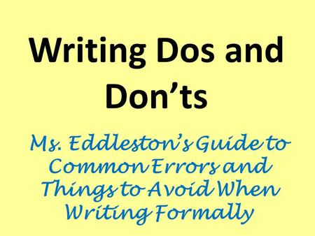 Writing Dos and Don'ts Ms. Eddleston's Guide to Common Errors and Things to Avoid When Writing Formally.