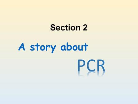 A story about Section 2. What is PCR? Polymerase Chain Reaction A method to synthesis specific DNA fragment in vitro. It is composed of many cycles including.