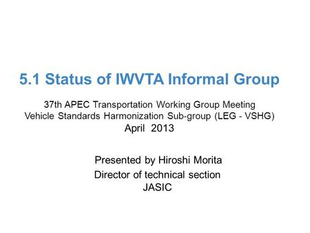 Ministry of Land, Infrastructure, Transport and Tourism 5.1 Status of IWVTA Informal Group 37th APEC Transportation Working Group Meeting Vehicle Standards.