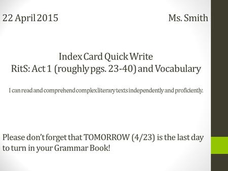 22 April 2015 Ms. Smith Index Card Quick Write RitS: Act 1 (roughly pgs. 23-40) and Vocabulary I can read and comprehend complex literary texts independently.