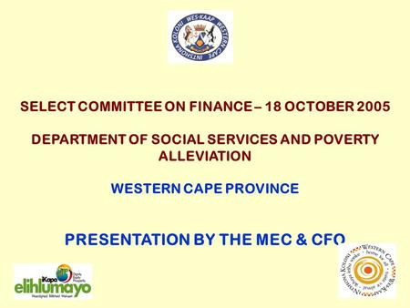 SELECT COMMITTEE ON FINANCE – 18 OCTOBER 2005 DEPARTMENT OF SOCIAL SERVICES AND POVERTY ALLEVIATION WESTERN CAPE PROVINCE PRESENTATION BY THE MEC & CFO.