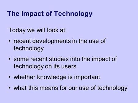 The Impact of Technology Today we will look at: recent developments in the use of technology some recent studies into the impact of technology on its users.
