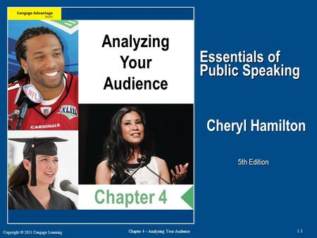 Copyright © 2011 Cengage Learning 1.1 Chapter 4 – Analyzing Your Audience Essentials of Public Speaking Cheryl Hamilton, Ph.D. 5th Edition Analyzing Your.