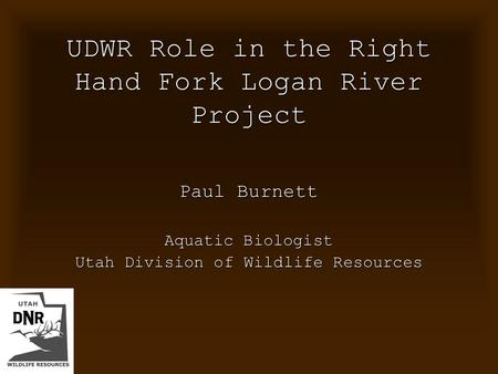 UDWR Role in the Right Hand Fork Logan River Project Paul Burnett Aquatic Biologist Utah Division of Wildlife Resources.