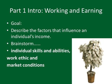 Part 1 Intro: Working and Earning Goal: Describe the factors that influence an individual's income. Brainstorm…… individual skills and abilities, work.