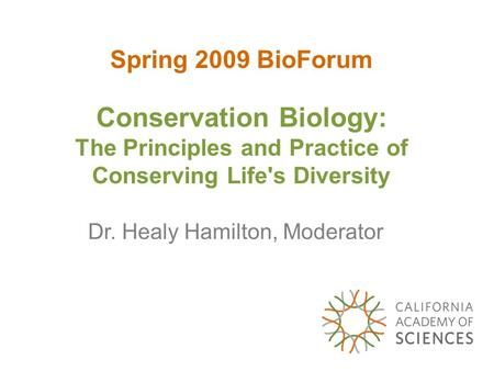 Spring 2009 BioForum Conservation Biology: The Principles and Practice of Conserving Life's Diversity Dr. Healy Hamilton, Moderator.