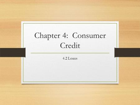 Chapter 4: Consumer Credit 4.2 Loans. What information do you need to know before taking out a loan? Brainstorm with your groups Make a list of 5 things.
