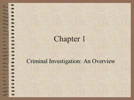 Chapter 1 Criminal Investigation: An Overview. Criminal Investigation Defined An investigation is a patient, step-by step inquiry or observation, a careful.