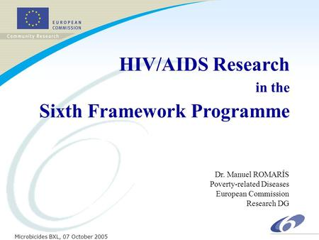 Dr. Manuel ROMARÍS Poverty-related Diseases European Commission Research DG Microbicides BXL, 07 October 2005 HIV/AIDS Research in the Sixth Framework.