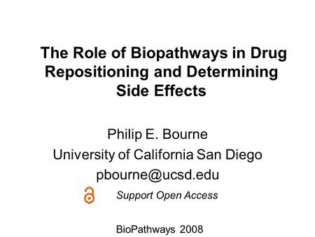 The Role of Biopathways in Drug Repositioning and Determining Side Effects Philip E. Bourne University of California San Diego Support.