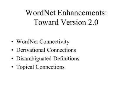 WordNet Enhancements: Toward Version 2.0 WordNet Connectivity Derivational Connections Disambiguated Definitions Topical Connections.