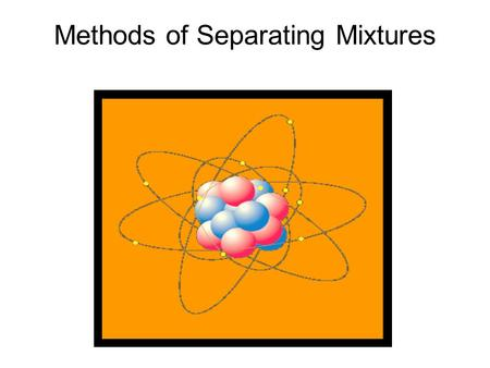 Methods of Separating Mixtures. A mixture is an association of two or more substances (elements and/or compounds) that are NOT chemically combined. The.