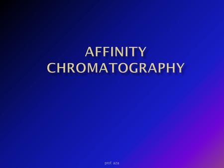 Prof. aza.  Affinity chromatography is the most specific chromatographic method. The interaction is biochemical in nature, e.g.  The highly specific.