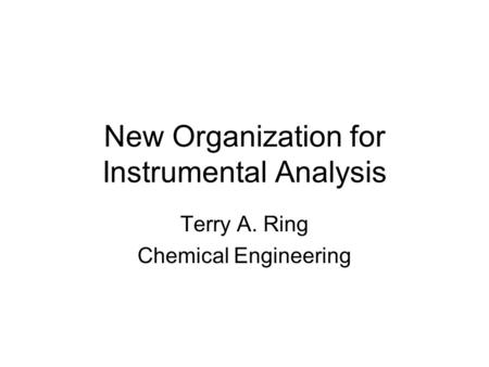 New Organization for Instrumental Analysis Terry A. Ring Chemical Engineering.