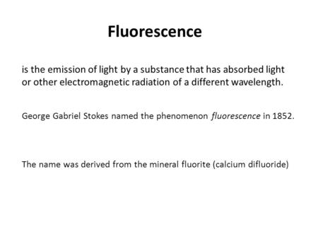 Fluorescence is the emission of light by a substance that has absorbed light or other electromagnetic radiation of a different wavelength. George Gabriel.