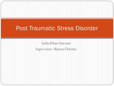 Sadia Khan Durrani Supervisor: Sharon Christie Post Traumatic Stress Disorder.