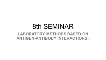 8th SEMINAR LABORATORY METHODS BASED ON ANTIGEN-ANTIBODY INTERACTIONS I.