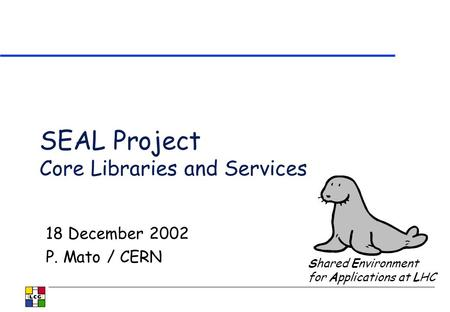 SEAL Project Core Libraries and Services 18 December 2002 P. Mato / CERN Shared Environment for Applications at LHC.