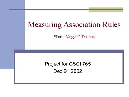 "Measuring Association Rules Shan ""Maggie"" Duanmu Project for CSCI 765 Dec 9 th 2002."
