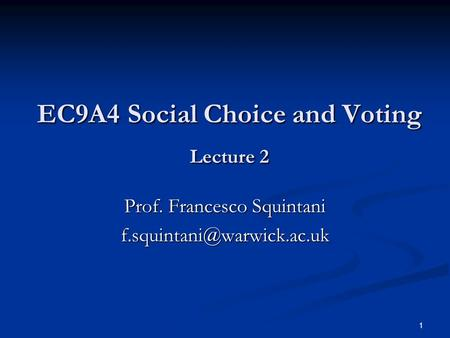 1 EC9A4 Social Choice and Voting Lecture 2 EC9A4 Social Choice and Voting Lecture 2 Prof. Francesco Squintani