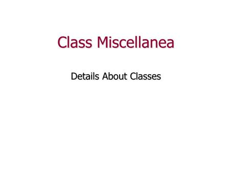 Class Miscellanea Details About Classes. Review We've seen that a class has two sections: class Temperature { public: //... public members private: //...