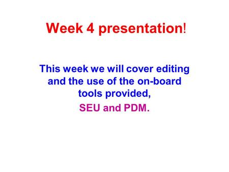 Week 4 presentation! This week we will cover editing and the use of the on-board tools provided, SEU and PDM.