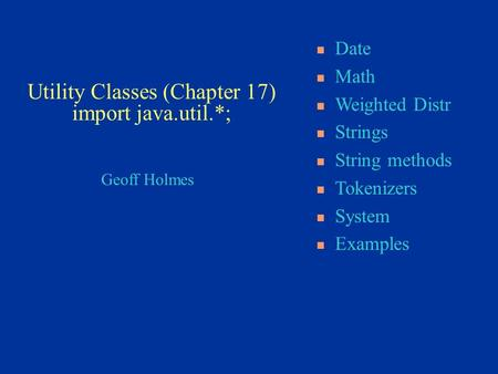 Geoff Holmes Date Math Weighted Distr Strings String methods Tokenizers System Examples Utility Classes (Chapter 17) import java.util.*;