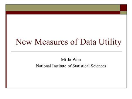 New Measures of Data Utility Mi-Ja Woo National Institute of Statistical Sciences.