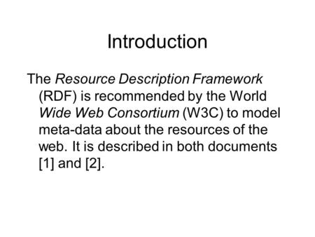 Introduction The Resource Description Framework (RDF) is recommended by the World Wide Web Consortium (W3C) to model meta-data about the resources of the.