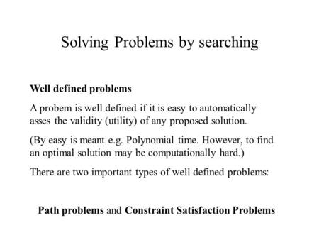 Solving Problems by searching Well defined problems A probem is well defined if it is easy to automatically asses the validity (utility) of any proposed.