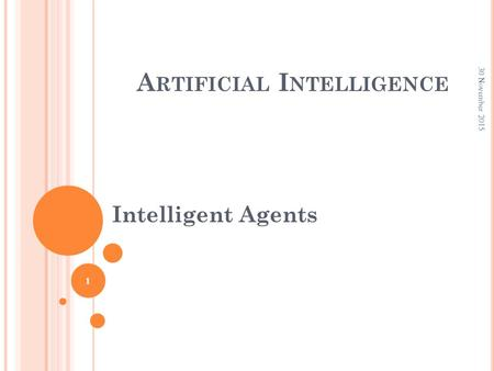 A RTIFICIAL I NTELLIGENCE Intelligent Agents 30 November 2015 1.