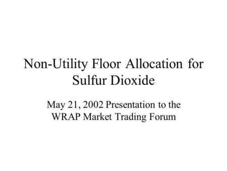 Non-Utility Floor Allocation for Sulfur Dioxide May 21, 2002 Presentation to the WRAP Market Trading Forum.