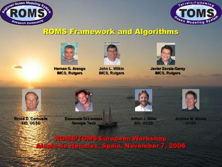 ROMS/TOMS European Workshop Alcala de Henares, Spain, November 7, 2006 ROMS Framework and Algorithms Andrew M. Moore UCSC Emanuele Di Lorenzo Georgia Tech.