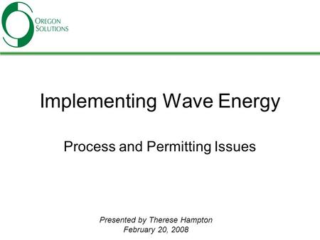 Implementing Wave Energy Process and Permitting Issues Presented by Therese Hampton February 20, 2008.