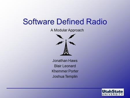 Jonathan Haws Blair Leonard Khemmer Porter Joshua Templin Software Defined Radio A Modular Approach.