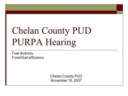 Chelan County PUD PURPA Hearing Fuel diversity Fossil fuel efficiency Chelan County PUD November 19, 2007.