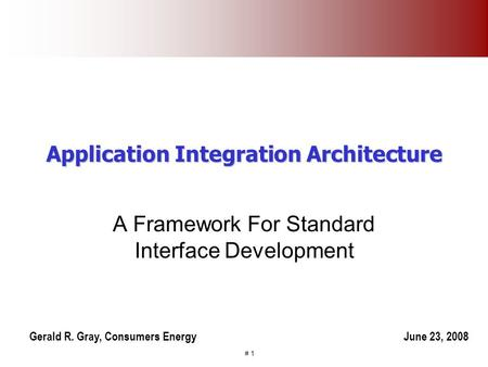 # 1 Application Integration Architecture A Framework For Standard Interface Development Gerald R. Gray, Consumers EnergyJune 23, 2008.