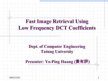 2005/12/021 Fast Image Retrieval Using Low Frequency DCT Coefficients Dept. of Computer Engineering Tatung University Presenter: Yo-Ping Huang ( 黃有評 )