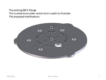 11/30/20151Robin Lafever The existing 300 K Flange This is certainly an older version but is useful to illustrate The proposed modifications.