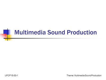 Theme: Multimedia Sound ProductionUFCFY5-30-1 Multimedia Sound Production.