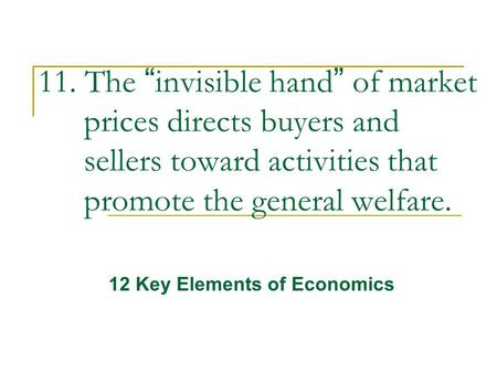 "11. The ""invisible hand"" of market prices directs buyers and sellers toward activities that promote the general welfare. 12 Key Elements of Economics."