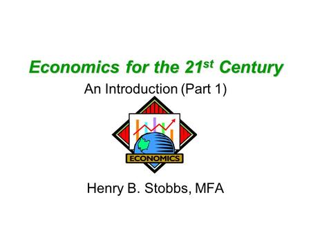 Economics for the 21 st Century An Introduction (Part 1) Henry B. Stobbs, MFA.