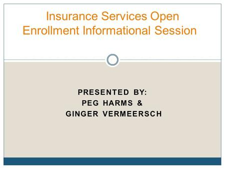 PRESENTED BY: PEG HARMS & GINGER VERMEERSCH Insurance Services Open Enrollment Informational Session.
