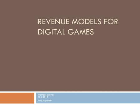 REVENUE MODELS FOR DIGITAL GAMES BSc thesis seminar 23.4.2013 Ville Majander.