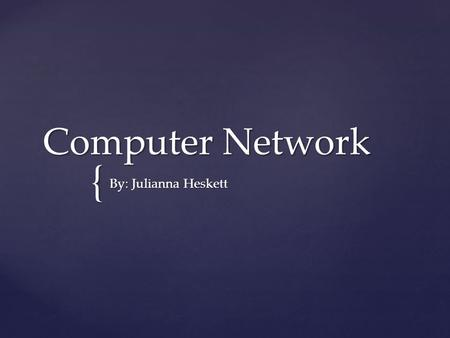 { Computer Network By: Julianna Heskett.  Two or more computers working together, sharing data.  There are three different types: LAN, MAN, WAN. What.