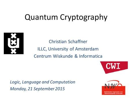 Quantum Cryptography Christian Schaffner ILLC, University of Amsterdam Centrum Wiskunde & Informatica Logic, Language and Computation Monday, 21 September.